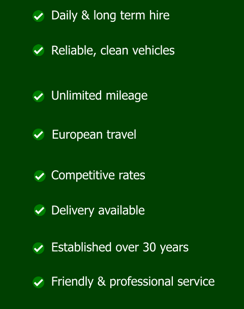 Daily & long term hire Reliable, clean vehicles Unlimited mileage European travel Competitive rates Delivery available Established over 30 years Friendly & professional service